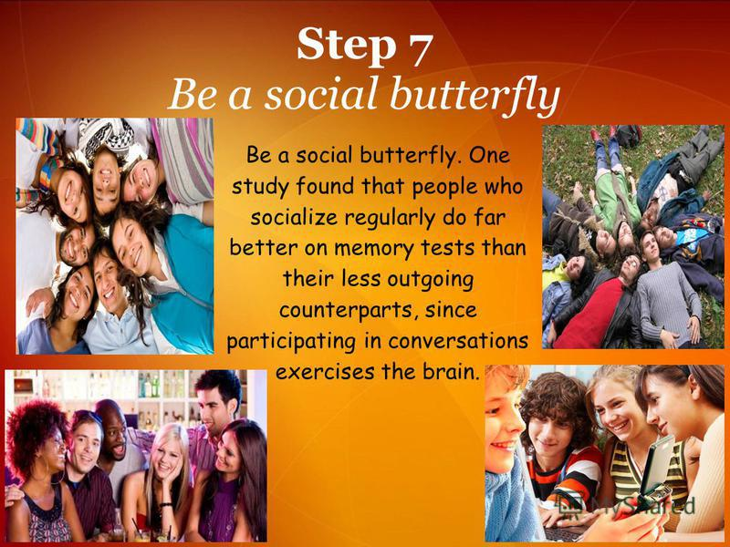 Step 7 Be a social butterfly Be a social butterfly. One study found that people who socialize regularly do far better on memory tests than their less outgoing counterparts, since participating in conversations exercises the brain.