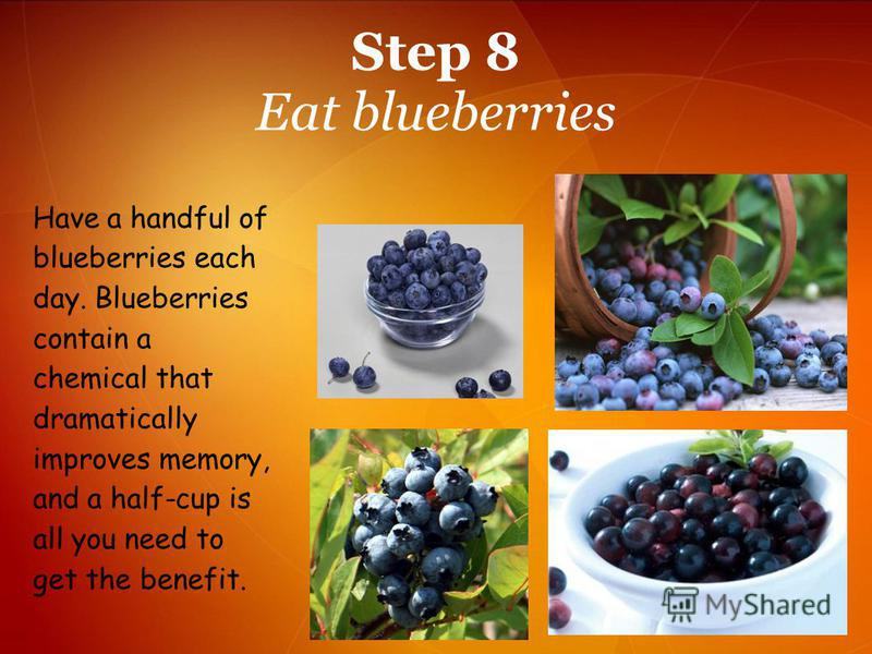 Step 8 Eat blueberries Have a handful of blueberries each day. Blueberries contain a chemical that dramatically improves memory, and a half-cup is all you need to get the benefit.