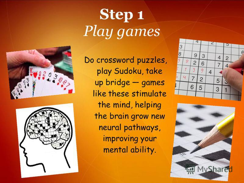 Do crossword puzzles, play Sudoku, take up bridge games like these stimulate the mind, helping the brain grow new neural pathways, improving your mental ability. Step 1 Play games