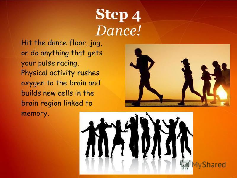 Step 4 Dance! Hit the dance floor, jog, or do anything that gets your pulse racing. Physical activity rushes oxygen to the brain and builds new cells in the brain region linked to memory.
