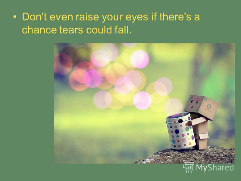 Don't even raise your eyes if there's a chance tears could fall.