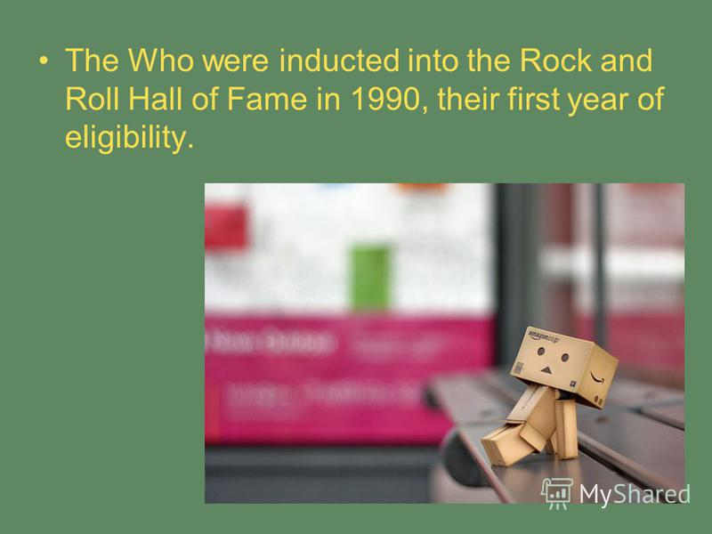 The Who were inducted into the Rock and Roll Hall of Fame in 1990, their first year of eligibility.