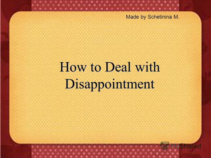 How to Deal with Disappointment Made by Schetinina M.