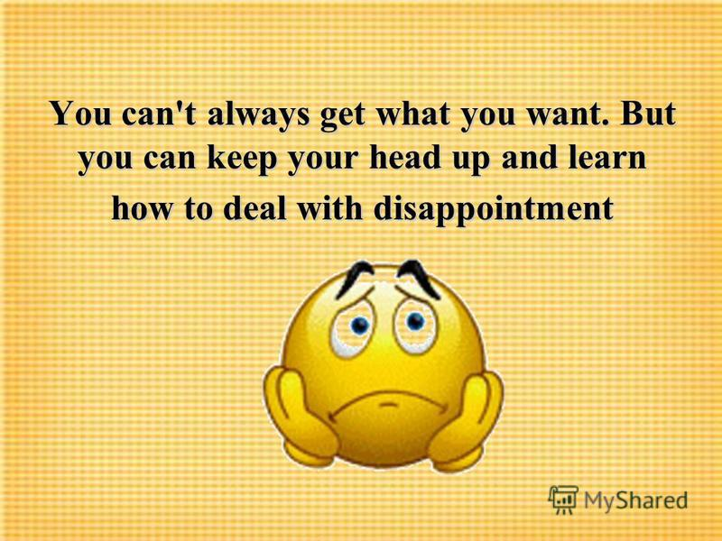 You can't always get what you want. But you can keep your head up and learn how to deal with disappointment