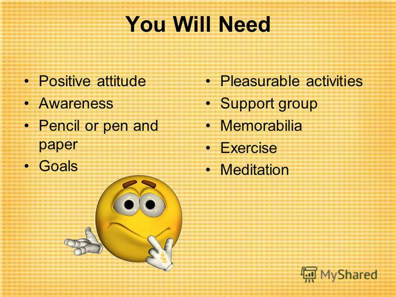 You Will Need Positive attitude Awareness Pencil or pen and paper Goals Pleasurable activities Support group Memorabilia Exercise Meditation