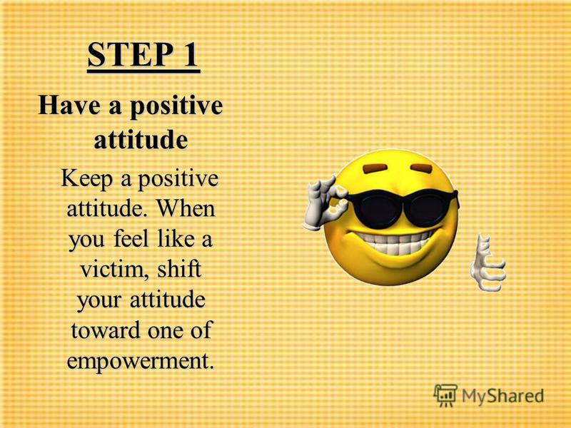 STEP 1 STEP 1 Have a positive attitude Keep a positive attitude. When you feel like a victim, shift your attitude toward one of empowerment. Keep a positive attitude. When you feel like a victim, shift your attitude toward one of empowerment.
