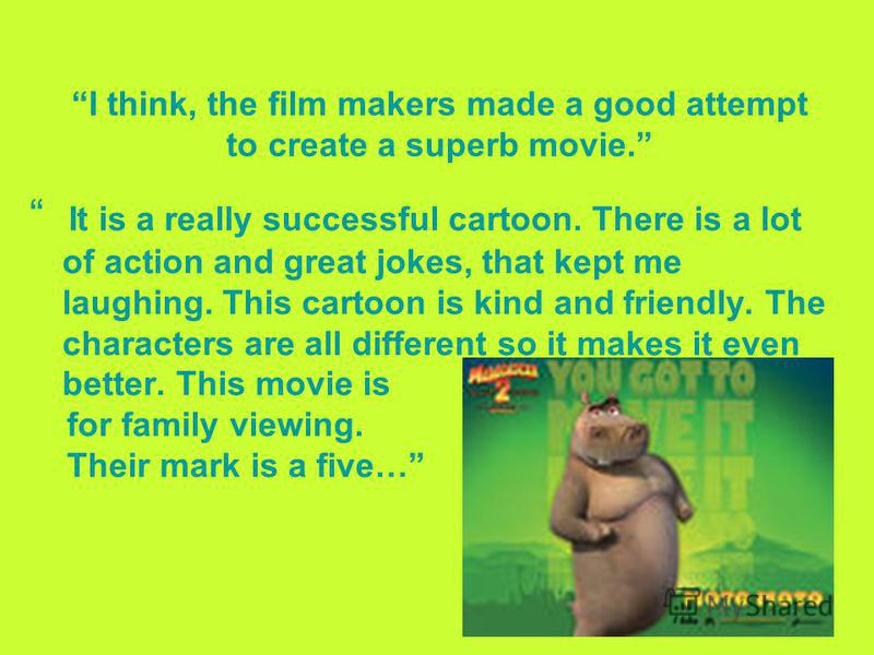 I think, the film makers made a good attempt to create a superb movie. It is a really successful cartoon. There is a lot of action and great jokes, that kept me laughing. This cartoon is kind and friendly. The characters are all different so it makes