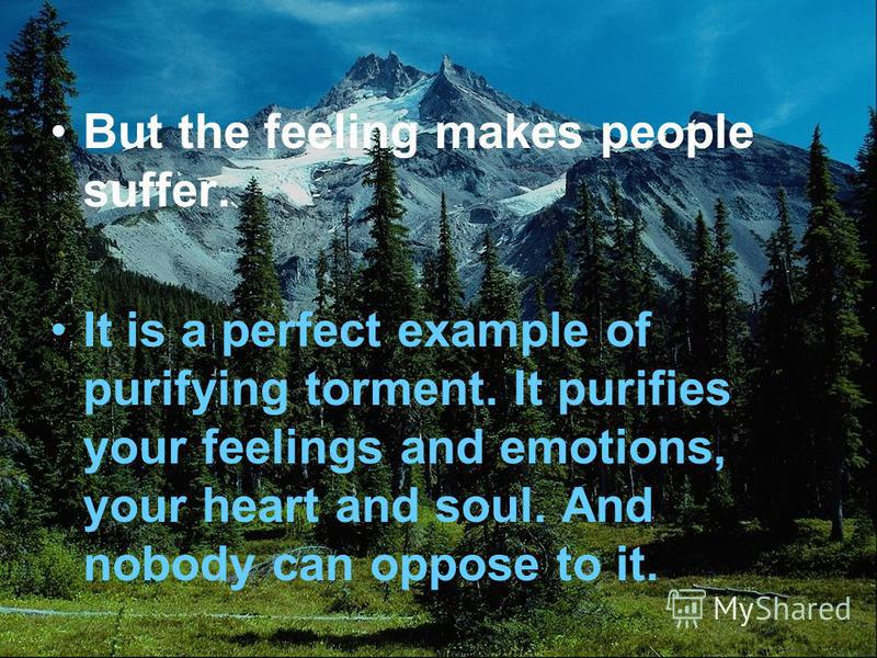 But the feeling makes people suffer. It is a perfect example of purifying torment. It purifies your feelings and emotions, your heart and soul. And nobody can oppose to it.