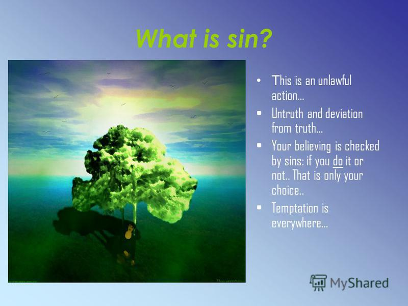 What is sin? T his is an unlawful action… Untruth and deviation from truth… Your believing is checked by sins: if you do it or not.. That is only your choice.. Temptation is everywhere…