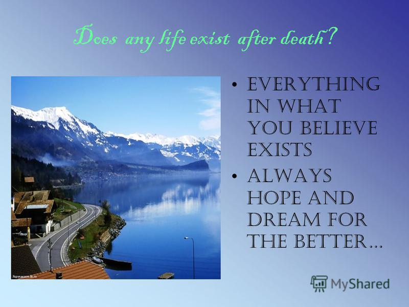 Does any life exist after death? Everything in what you believe exists Always hope and dream for the better…