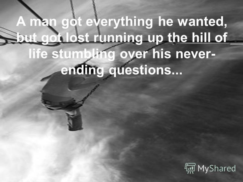 A man got everything he wanted, but got lost running up the hill of life stumbling over his never- ending questions...