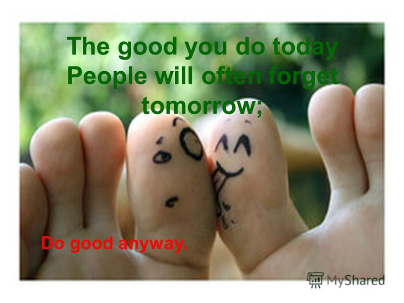 The good you do today People will often forget tomorrow; Do good anyway.