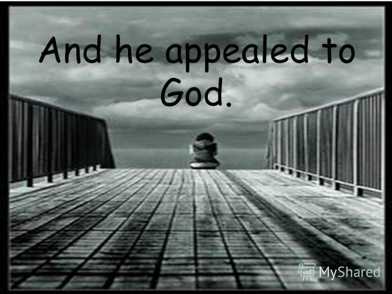 And he appealed to God.