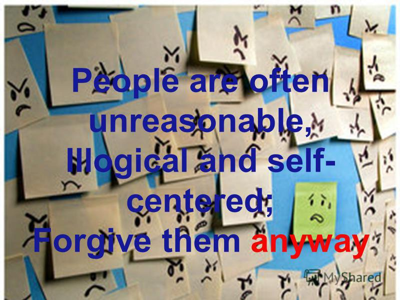 People are often unreasonable, Illogical and self- centered; Forgive them anyway