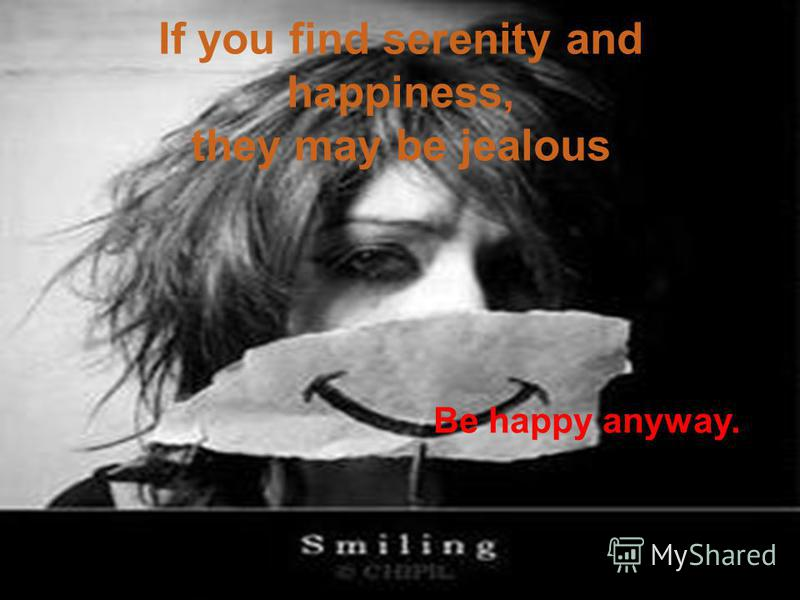 If you find serenity and happiness, they may be jealous Be happy anyway.