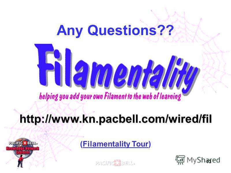13 Any Questions?? http://www.kn.pacbell.com/wired/fil (Filamentality Tour)Filamentality Tour