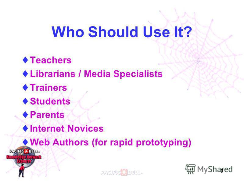 9 Who Should Use It? Teachers Librarians / Media Specialists Trainers Students Parents Internet Novices Web Authors (for rapid prototyping)