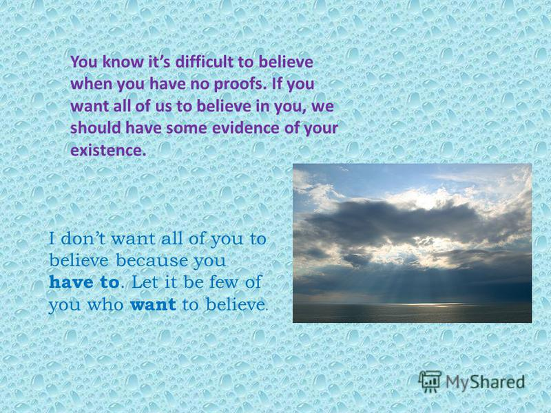 You know its difficult to believe when you have no proofs. If you want all of us to believe in you, we should have some evidence of your existence. I dont want all of you to believe because you have to. Let it be few of you who want to believe.