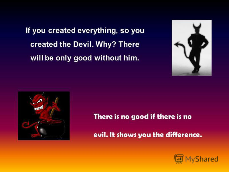 If you created everything, so you created the Devil. Why? There will be only good without him. There is no good if there is no evil. It shows you the difference.