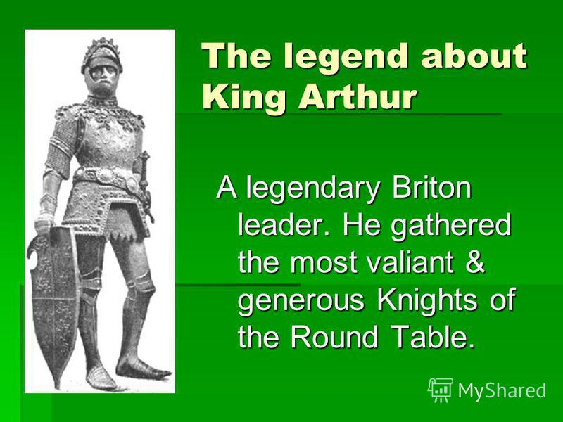 The legend about King Arthur A legendary Briton leader. He gathered the most valiant & generous Knights of the Round Table.