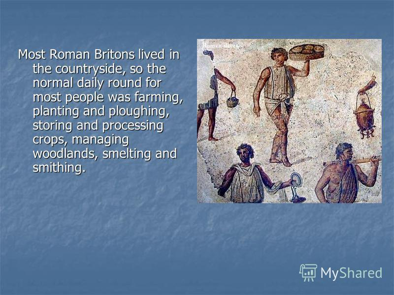 Most Roman Britons lived in the countryside, so the normal daily round for most people was farming, planting and ploughing, storing and processing crops, managing woodlands, smelting and smithing.