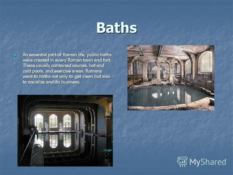 Baths An essential part of Roman life, public baths were created in every Roman town and fort. These usually contained saunas, hot and cold pools, and exercise areas. Romans went to baths not only to get clean but also to socialize and do business. A