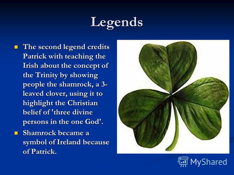 The second legend credits Patrick with teaching the Irish about the concept of the Trinity by showing people the shamrock, a 3- leaved clover, using it to highlight the Christian belief of 'three divine persons in the one God'. The second legend cred