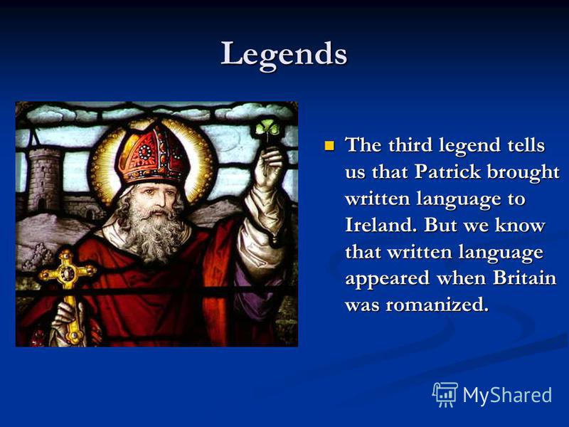 The third legend tells us that Patrick brought written language to Ireland. But we know that written language appeared when Britain was romanized. Legends