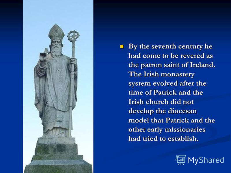 By the seventh century he had come to be revered as the patron saint of Ireland. The Irish monastery system evolved after the time of Patrick and the Irish church did not develop the diocesan model that Patrick and the other early missionaries had tr