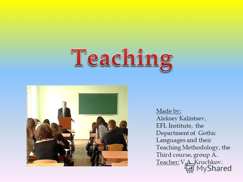 Made by: Aleksey Kalintsev, EFL Institute, the Department of Gothic Languages and their Teaching Methodology, the Third course, group A. Teacher: V.A. Kruchkov.