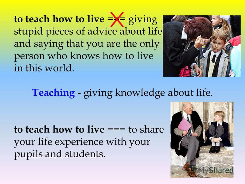to teach how to live === giving stupid pieces of advice about life and saying that you are the only person who knows how to live in this world. Teaching - giving knowledge about life. to teach how to live === to share your life experience with your p