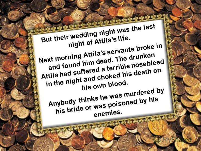 But their wedding night was the last night of Attilas life. Next morning Attilas servants broke in and found him dead. The drunken Attila had suffered a terrible nosebleed in the night and choked his death on his own blood. Anybody thinks he was murd