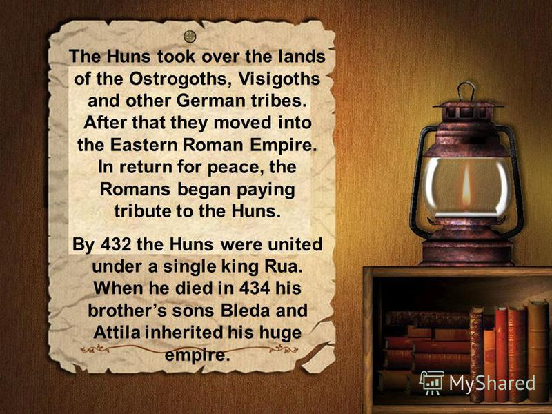 The Huns took over the lands of the Ostrogoths, Visigoths and other German tribes. After that they moved into the Eastern Roman Empire. In return for peace, the Romans began paying tribute to the Huns. By 432 the Huns were united under a single king
