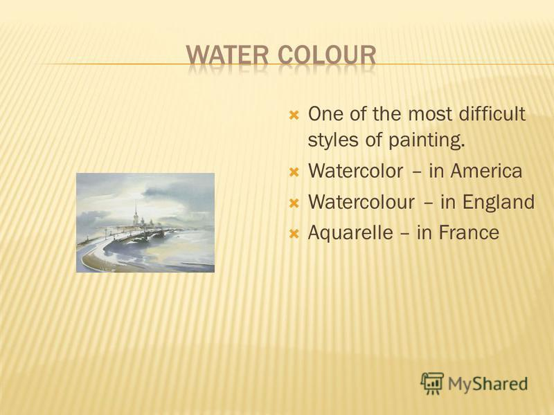 One of the most difficult styles of painting. Watercolor – in America Watercolour – in England Aquarelle – in France