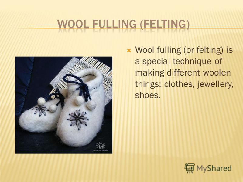 Wool fulling (or felting) is a special technique of making different woolen things: clothes, jewellery, shoes.