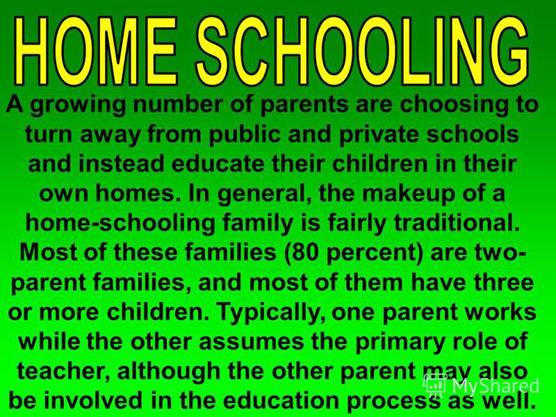 A growing number of parents are choosing to turn away from public and private schools and instead educate their children in their own homes. In general, the makeup of a home-schooling family is fairly traditional. Most of these families (80 percent)