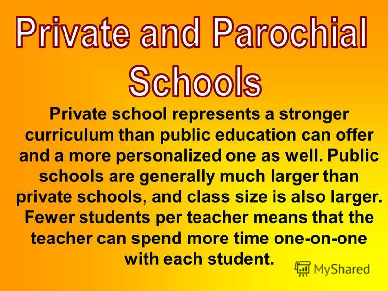 Private school represents a stronger curriculum than public education can offer and a more personalized one as well. Public schools are generally much larger than private schools, and class size is also larger. Fewer students per teacher means that t