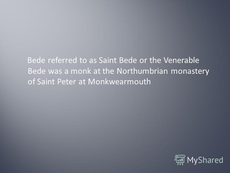 Bede referred to as Saint Bede or the Venerable Bede was a monk at the Northumbrian monastery of Saint Peter at Monkwearmouth