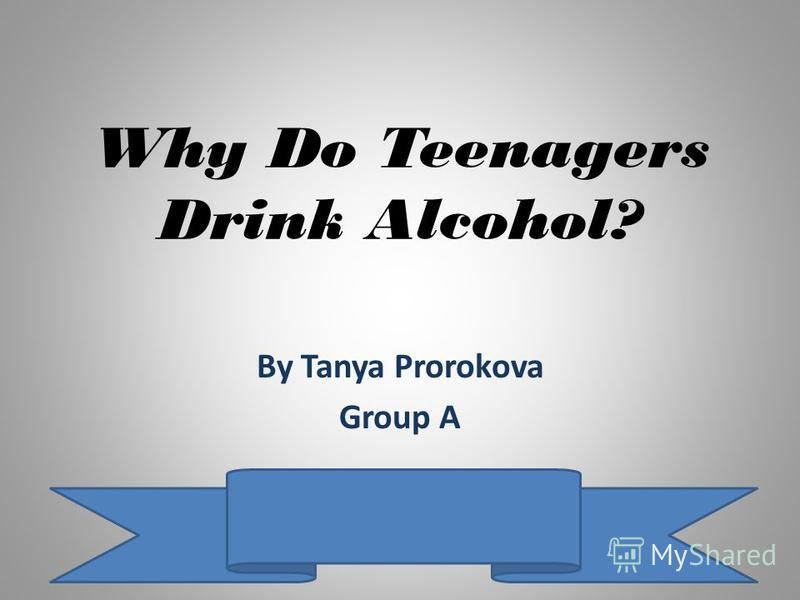 Why Do Teenagers Drink Alcohol? By Tanya Prorokova Group A