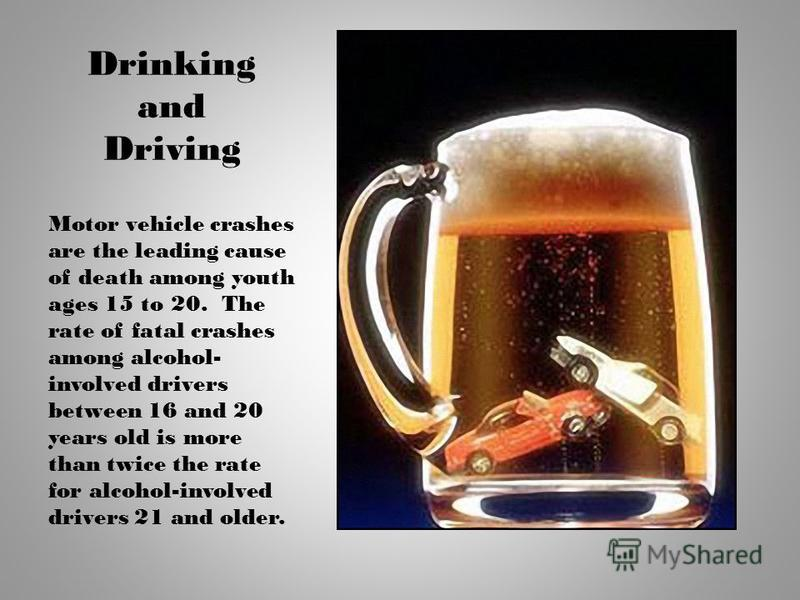 Drinking and Driving Motor vehicle crashes are the leading cause of death among youth ages 15 to 20. The rate of fatal crashes among alcohol- involved drivers between 16 and 20 years old is more than twice the rate for alcohol-involved drivers 21 and