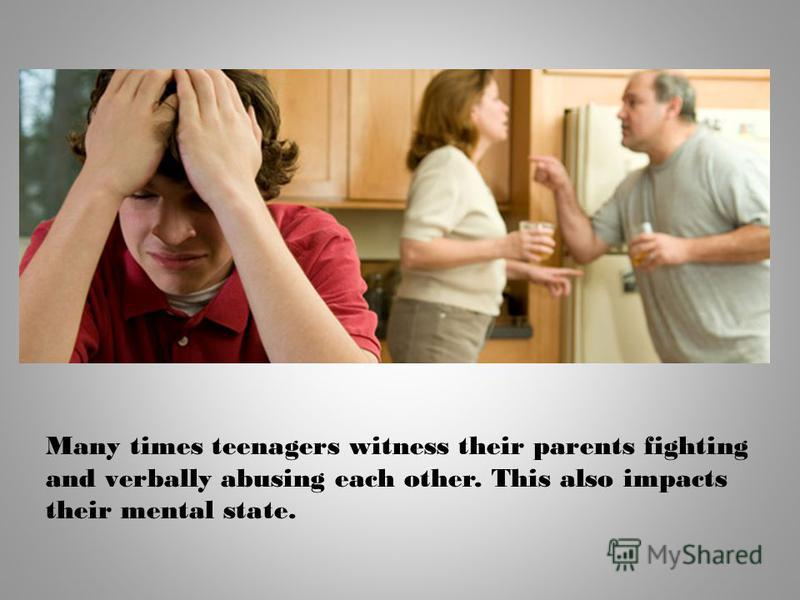 Many times teenagers witness their parents fighting and verbally abusing each other. This also impacts their mental state.