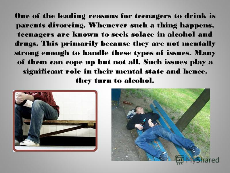 One of the leading reasons for teenagers to drink is parents divorcing. Whenever such a thing happens, teenagers are known to seek solace in alcohol and drugs. This primarily because they are not mentally strong enough to handle these types of issues