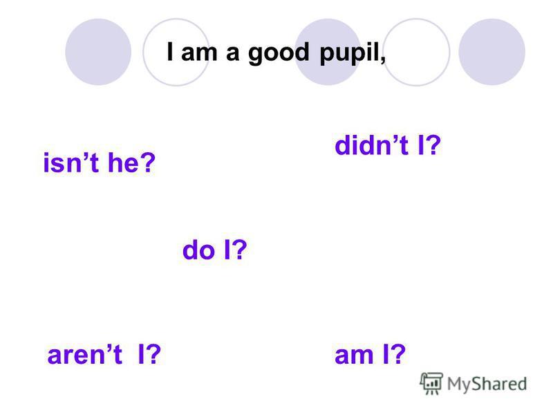 I am a good pupil, do I? isnt he? arent I? didnt I? am I?