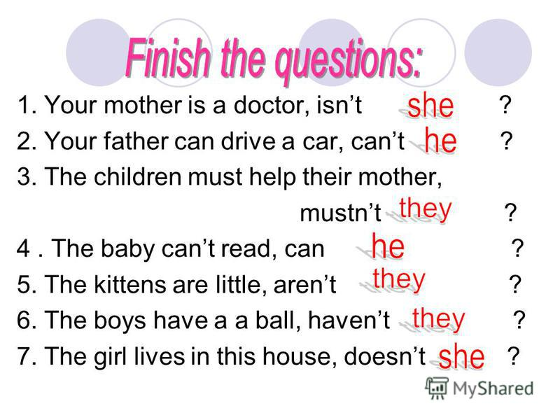 1. Your mother is a doctor, isnt ? 2. Your father can drive a car, cant ? 3. The children must help their mother, mustnt ? 4. The baby cant read, can ? 5. The kittens are little, arent ? 6. The boys have a a ball, havent ? 7. The girl lives in this h