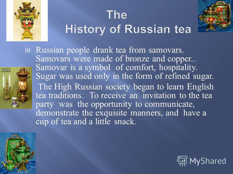 Russian people drank tea from samovars. Samovars were made of bronze and copper.. Samovar is a symbol of comfort, hospitality. Sugar was used only in the form of refined sugar. The High Russian society began to learn English tea traditions. To receiv