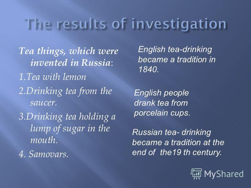 Tea things, which were invented in Russia : 1.Tea with lemon 2.Drinking tea from the saucer. 3.Drinking tea holding a lump of sugar in the mouth. 4. Samovars. English tea-drinking became a tradition in 1840. Russian tea- drinking became a tradition a
