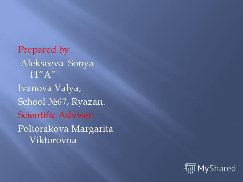 Prepared by Alekseeva Sonya 11A Ivanova Valya, School 67, Ryazan. Scientific Adviser: Poltorakova Margarita Viktorovna