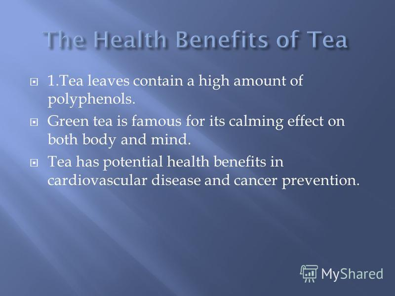 1.Tea leaves contain a high amount of polyphenols. Green tea is famous for its calming effect on both body and mind. Tea has potential health benefits in cardiovascular disease and cancer prevention.