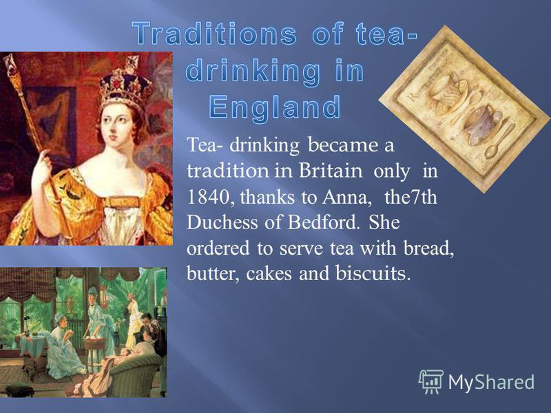 Tea- drinking became a tradition in Britain only in 1840, thanks to Anna, the7th Duchess of Bedford. She ordered to serve tea with bread, butter, cakes and biscuits.