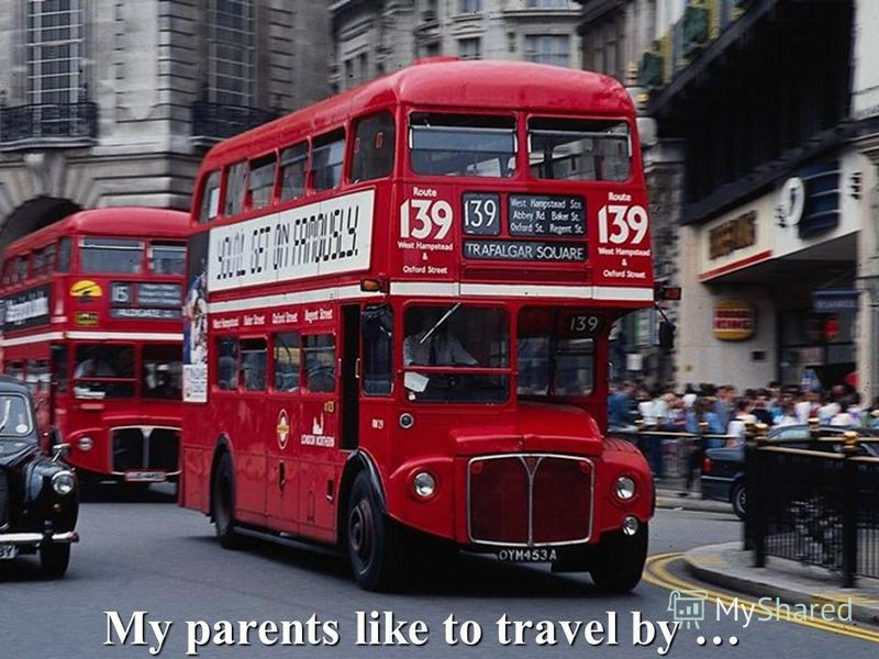 My parents like to travel by …